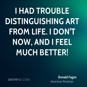 Donald Fagen - I had trouble distinguishing art from life. I don't now ...