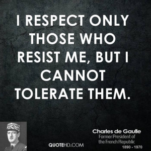 respect only those who resist me, but I cannot tolerate them.