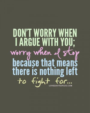 Don't worry when I argue with you; worry when I stop because that ...