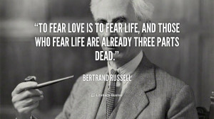 ... those who fear life are already three parts dead. - Bertrand Russell