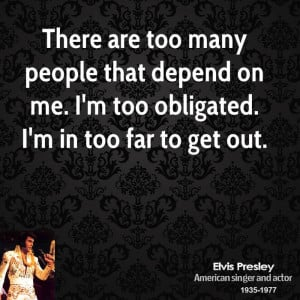 There are too many people that depend on me. I'm too obligated. I'm in ...