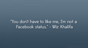 """... have to like me, I'm not a Facebook status."""" – Wiz Khalifa"""