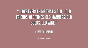 ... old, - old friends, old times, old manners, old books, old wine