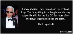 never took drugs. The funny thing is, nothing is more boring, people ...