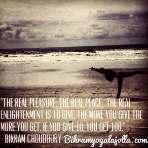 ... – Bikram Yoga Quotes – The real pleasure…is to give