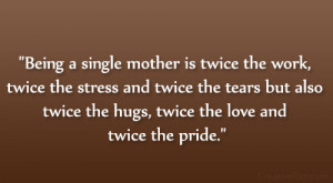 Being a single mother is twice the work, twice the stress and twice ...