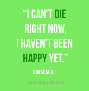 Life Quote: I can't die right now, I haven't been happy yet.