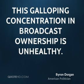 Byron Dorgan - This galloping concentration in broadcast ownership is ...