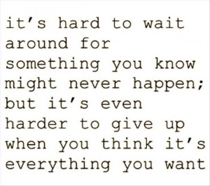 ... harder to give up when you think its everything you want love quote