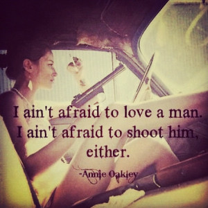 Annie Oakley Quotes I Aint Afraid To Love A Man Annie oakley. i ain't ...