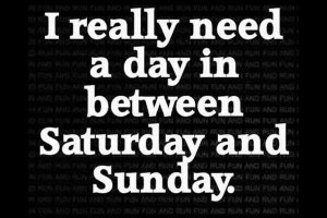 you really need a day in between saturday and sunday what kind of day ...