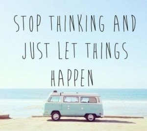 Stop thinking and just let things happen.