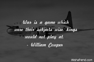 ... War is a game which were their subjects wise, kings would not play at