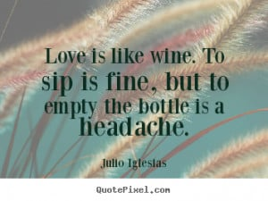 Customize picture quotes about love - Love is like wine. to sip is ...