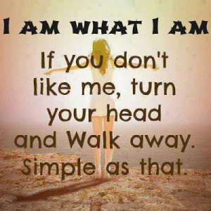 am what I am If you don't like me, turn your head and walk away ...