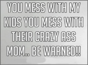 Mess with my kids?