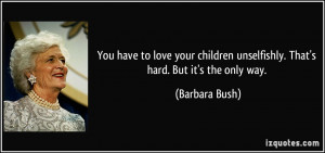 You have to love your children unselfishly. That's hard. But it's the ...