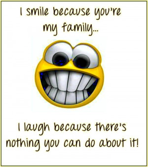 smile because youre my family. I laugh because theres nothing you ...