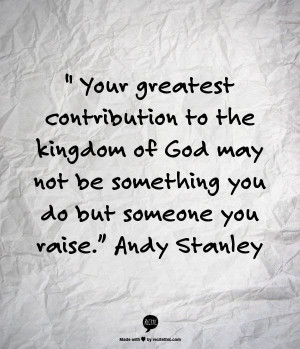 ... God may not be something you do but someone you raise - Andy Stanley