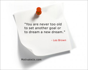 ... are never too old to set another goal or dream a new dream.- Les Brown