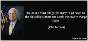 ... old soldiers home and await the cavalry charge there. - John McCain
