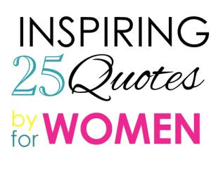 25 Inspirational Quotes, by Women, for Women