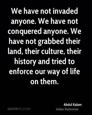 We have not invaded anyone. We have not conquered anyone. We have not ...