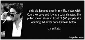 only did karaoke once in my life. It was with Courtney Love and it ...