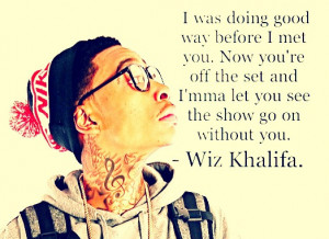... set and I'm ma let you see the show go on without you. - Wiz Khalifa