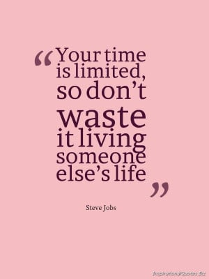 Your time is limited, so don't waste it living someone else's life ...