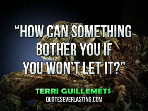 """How-can-something-bother-you-if-you-won't-let-it...""""-—-Terri ..."""