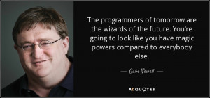 ... like you have magic powers compared to everybody else. - Gabe Newell