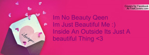 Im No Beauty Qeen Im Just Beautiful Me :)Inside An Outside Its Just A ...