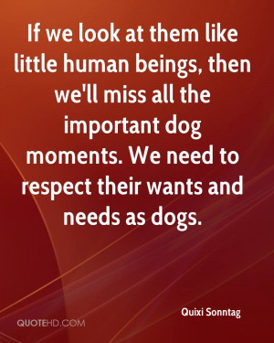 ... . We Need To Respect Their Wants And Needs As Dogs. - Quixi Sonntag