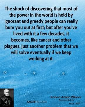 of discovering that most of the power in the world is held by ignorant ...