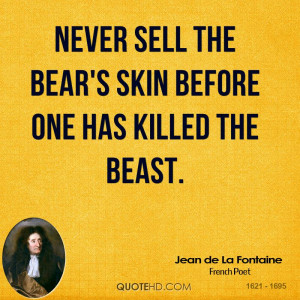 Never sell the bear 39 s skin before one has killed the beast