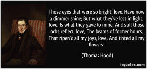 Those eyes that were so bright, love, Have now a dimmer shine; But ...