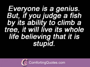 Everyone is a genius. But, if you judge a fish by its ability to climb ...