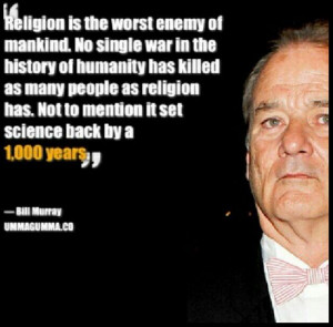 Bill Murray - http://dailyatheistquote.com/atheist-quotes/2013/03/10 ...