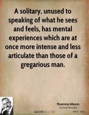 Thomas Mann - A solitary, unused to speaking of what he sees and feels ...