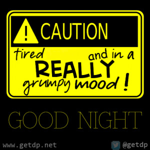 caution tired and in a really grumpy mood good night