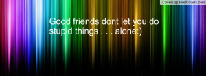 good friends dont let you do stupid things . . . alone:) , Pictures
