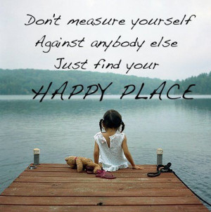 ... againt anybody else. Just find your happy place ~ Abraham-Hicks Quotes