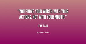 You prove your worth with your actions, not with your mouth.""