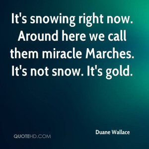 It's snowing right now. Around here we call them miracle Marches. It's ...