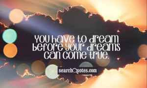 You Have To Dream Before Your Dreams Can Come True - Education Quote