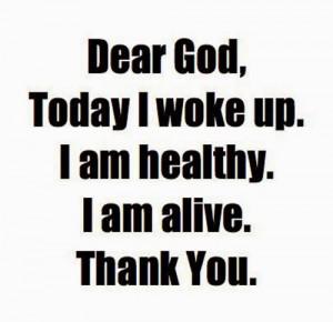 Dear GOD, Today I woke up, I am alive, I am healthy, THANK YOU