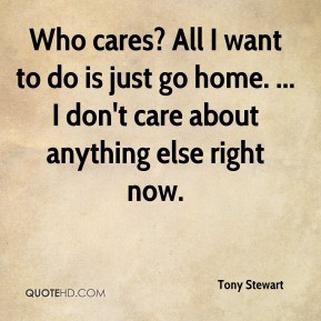 Who cares? All I want to do is just go home. ... I don't care about ...