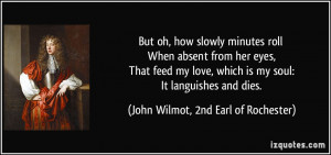 ... feed my love, which is my soul: It languishes and dies. - John Wilmot