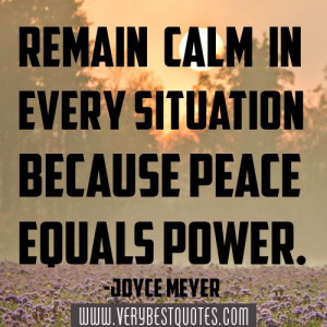 ... calm in every situation because peace equals power. -Joyce Meyer
